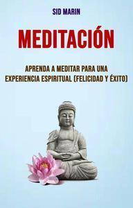 Meditación: Aprenda A Meditar Para Una Experiencia Espiritual (Felicidad Y Éxito)