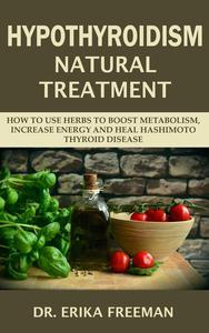 Hypothyroidism Natural Treatment: How to Use Herbs to Boost Metabolism, Increase Energy and Heal Hashimoto Thyroid Disease