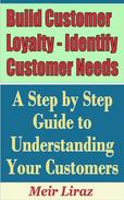 Build Customer Loyalty - Identify Customer Needs: A Step by Step Guide to Understanding Your Customers