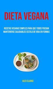 Dieta Vegana : Recetas Veganas Simples Para Que Todos Puedan Mantenerse Saludables (Estilo De Vida En Forma)