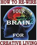 HOW TO RE-WIRE YOUR BRAIN FOR SUPER CREATIVE LIVING