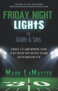Friday Night Lights For Fathers And Sons: Schedule A 10-Game Winning Season To Help Develop Your Son Into The Man God Intended Him To Be