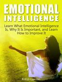 Emotional Intelligence: Learn What Emotional Intelligence Is, Why It Is Important, and Learn How to Improve It