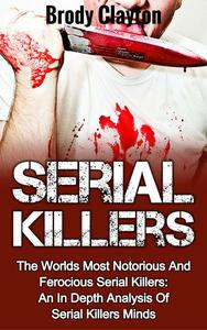 Serial Killers: The Worlds Most Notorious And Ferocious Serial Killers: An In Depth Analysis Of Serial Killers Minds