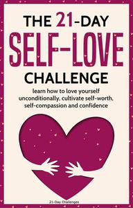 The 21-Day Self-Love Challenge: Learn How to Love Yourself Unconditionally, Cultivate Self-Worth, Self-Compassion and Confidence