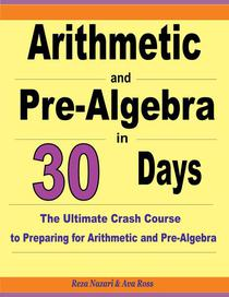Arithmetic and Pre-Algebra in 30 Days: The Ultimate Crash Course to Preparing for Arithmetic and Pre-Algebra