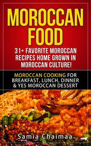 Moroccan Food: 31+ Favorite Moroccan Recipes Home Grown in Moroccan Culture! Moroccan Cooking for Breakfast, Lunch, Dinner & YES Moroccan Dessert