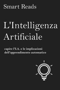 L'Intelligenza Artificiale: capire l'I.A. e le implicazioni dell'apprendimento automatico