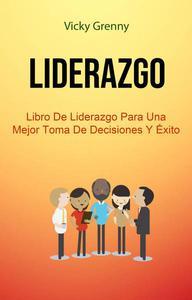 Liderazgo: Libro De Liderazgo Para Una Mejor Toma De Decisiones Y Éxito