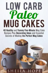 Low Carb Paleo Mug Cakes : 40 Healthy and Yummy Five-Minute Mug Cake Recipes Plus Decorating Ideas and Essential Secrets of Making the Perfect Mug Cakes