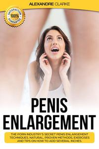 Penis Enlargement: The Porn Industry's Secret Penis Enlargement Techniques. Natural, Proven Methods, Exercises and Tips on How to Add Several Inches.