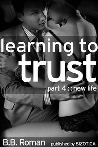 Learning to Trust - Part 4: New Life (BDSM Alpha Male Erotic Romance)