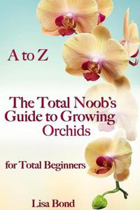 A to Z The Total Noob's Guide to Growing Orchids for Total Beginners