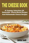 The Cheese Book:A Yummy Selection Of Homestyle  Cheese-Based Recipes And Homemade Cheese Recipes