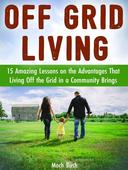 Off Grid Living: 15 Amazing Lessons on the Advantages That Living Off the Grid in a Community Brings