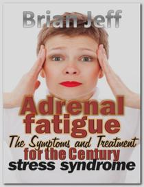 Adrenal fatigue: The Symptoms and Treatment for the century stress syndrome