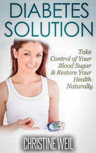 Diabetes Solution: Take Control of Your Blood Sugar & Restore Your Health Naturally