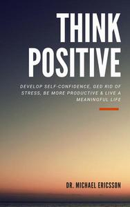 Think Positive: Develop Self-Confidence, Ged Rid Of Stress, Be More Productive & Live a Meaningful Life