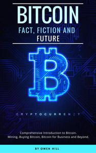 Bitcoin: Fact, Fiction and Future. Comprehensive Introduction to Bitcoin. Mining, Buying Bitcoin, Bitcoin for Business and beyond