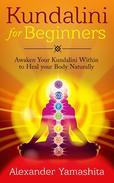 Kundalini For Beginners: Awaken Your Kundalini Within To Heal Your Body Naturally