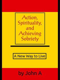 Action, Spirituality, and Achieving Sobriety: A New Way to Live