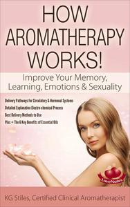 How Aromatherapy Works! Improve Your Memory, Learning, Emotions & Sexuality Delivery Pathways for Circulatory & Hormonal Systems Detailed Explanation Electro-chemical Process Best Delivery Methods