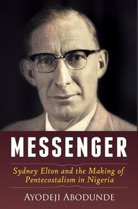 Messenger: Sydney Elton and the Making of Pentecostalism in Nigeria