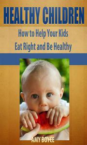 Healthy Children: How to Help Your Kids Eat Right and Be Healthy