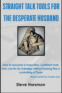 Straight Talk Tools for the Desperate Husband: How to Become a Masculine, Confident Man Who Can Fix His Marriage Without Looking Like a Controlling A**hole