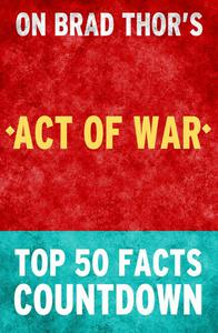 Act of War: A Thriller: Top 50 Facts Countdown