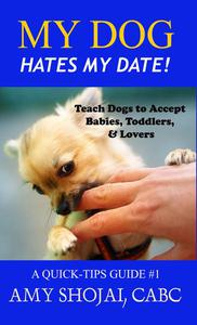 My Dog Hates My Date! Teach Dogs to Accept Babies, Toddlers & Lovers