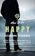 How to be happy according to science. Forget self help. Here is what really works to find true happiness and be more optimistic