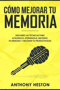 Como Mejorar tu Memoria: Descubre las Técnicas para Acelerar el Aprendizaje, Mejorar tu Memoria y Mejorar tu Productividad