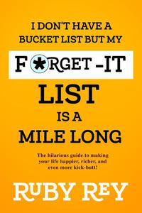 I Don't Have a Bucket List but My Forget-it List is a Mile Long
