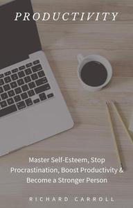 Productivity: Master Self-Esteem, Stop Procrastination, Boost Productivity & Become a Stronger Person