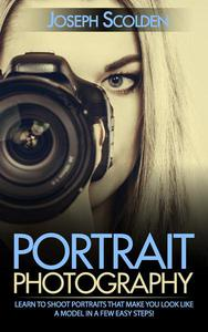 Portrait Photography: Learn to Shoot Portraits That Make You Look Like a Model in a Few Easy Steps!