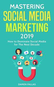 Mastering Social Media Marketing 2019: How to Dominate Social Media for The Next Decade