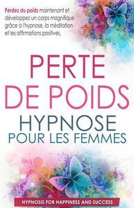 Perte de poids hypnose pour les femmes: Perdez du poids maintenant et développez un corps magnifique grâce à l'hypnose, la méditation et les affirmations positives