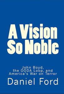 A Vision So Noble: John Boyd, the OODA Loop, and America's War on Terror