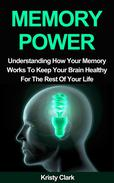 Memory Power - Understanding How Your Memory Works To Keep Your Brain Healthy For The Rest Of Your Life.