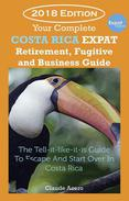 Your Costa Rica Expat Retirement  and Escape Guide The Tell-It-Like-It-Is Guide To Relocate, Escape & Start Over in Costa Rica  2018 Edition
