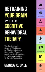 Retraining Your Brain with Cognitive Behavioral Therapy: The Basics and Beyond Workbook to Eliminate Anxiety, Depression, Anger, and Intrusive Thoughts In 7 Weeks with Over 10 Simple Strategies