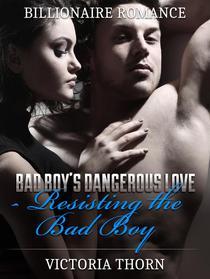 Billionaire Romance: Bad Boy's Dangerous Love Resisting The Bad Boy