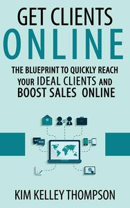 Get Clients Online - The Blueprint to Quickly Reach Your Ideal Clients and Boost Sales Online