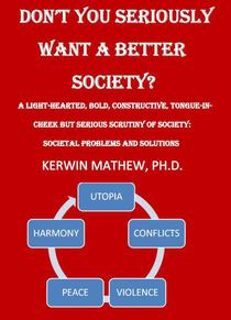 Don't You Seriously Want A Better Society? [A Light-Hearted, Bold, Constructive, Tongue-In-Cheek But Serious Scrutiny Of Society: Societal Problems And Solutions]