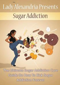 Sugar Addiction;the Ultimate Sugar Addiction Cure Guide On How To Kick Sugar Addiction Forever
