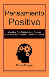 Pensamiento Positivo: Una Guía Para El Crecimiento Personal Para Alcanzar Sus Metas Y Triunfar En La Vida