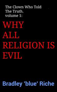 The Clown Who Told The Truth volume 1: Why All Religion Is Evil.