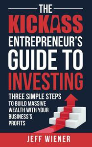 The Kickass Entreprenuer's Guide To Investing: