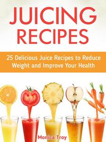 Juicing Recipes: 25 Delicious Juice Recipes to Reduce Weight and Improve Your Health